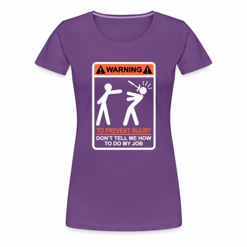 WARNING Don t Tell Me How To Do My Job (WO) - Vrouwen Premium T-shirt