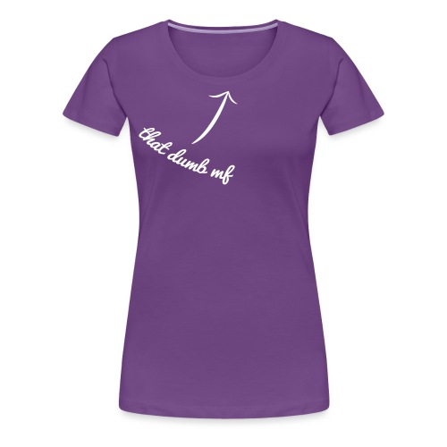 That dumb mf - T-shirt Premium Femme