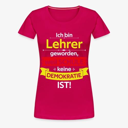 Ich bin Lehrer, weil Geschenkidee - Frauen Premium T-Shirt