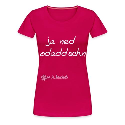 ja ned odaddschn - Frauen Premium T-Shirt