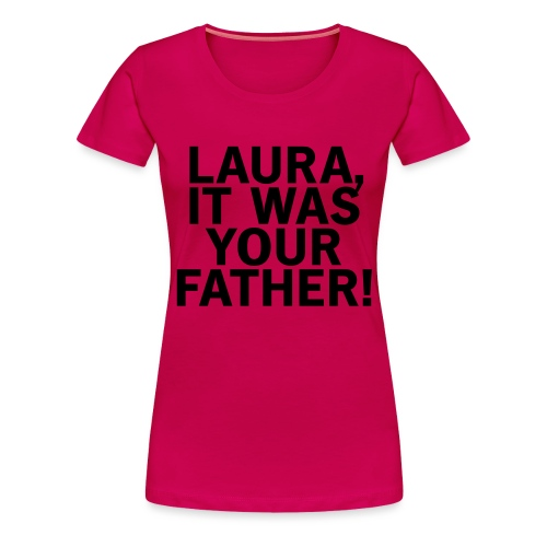 Laura it was your father - Frauen Premium T-Shirt