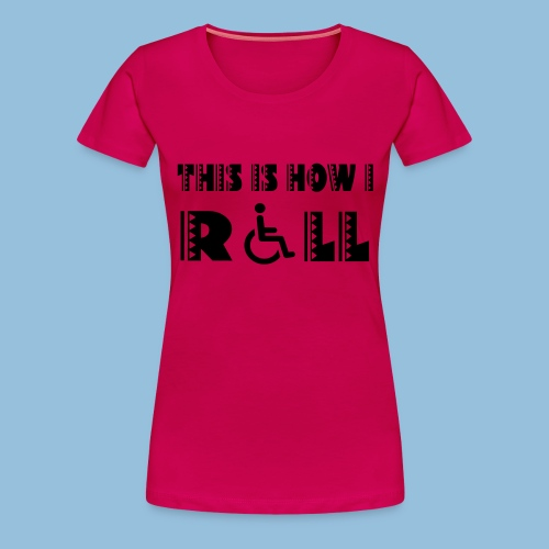 This is how i roll 005 - Vrouwen Premium T-shirt