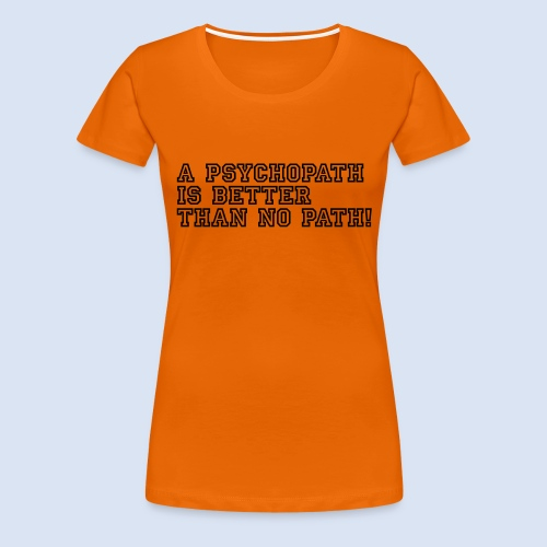 Psychopath is better than - Frauen Premium T-Shirt