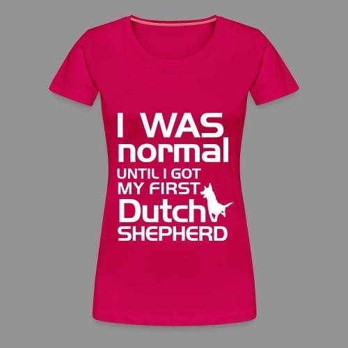 I was normal until I got my first Dutch Shepherd - Women's Premium T-Shirt
