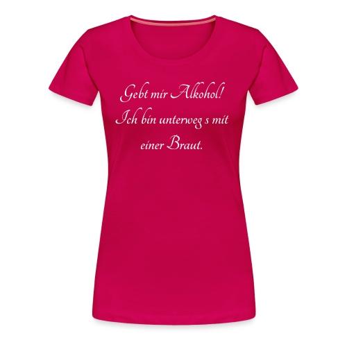 Gebt mir Alkohol - unterwegs mit einer Braut - Frauen Premium T-Shirt
