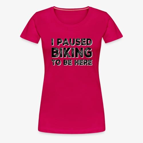 I paused BIKING to be here - Frauen Premium T-Shirt