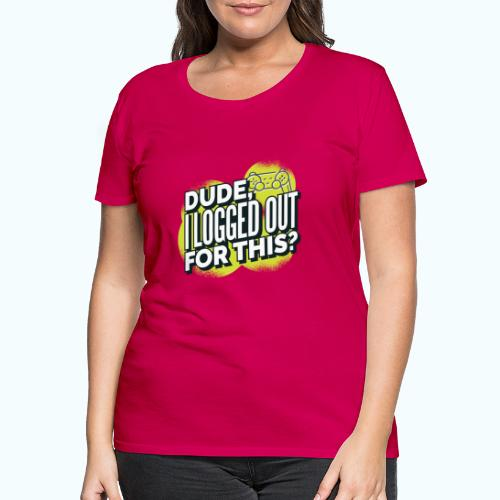 Dude - Women's Premium T-Shirt