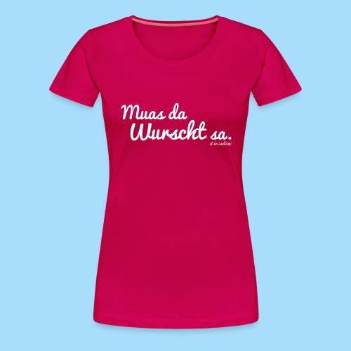 Muas da Wurscht sa - Frauen Premium T-Shirt