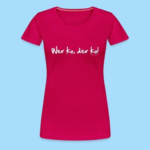 Wer ko, der ko! - Frauen Premium T-Shirt