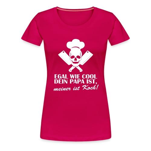 Egal wie cool Dein Papa ist, meiner ist Koch - Frauen Premium T-Shirt