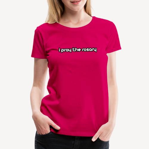 I PRAY THE ROSARY - Women's Premium T-Shirt