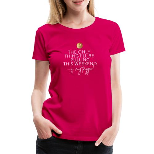 The Only Thing I'll Be Pulling This Weekend... - Women's Premium T-Shirt