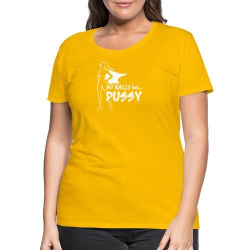 No Balls but... PUSSY - Naisten premium t-paita