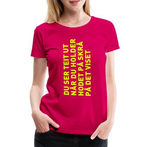 Du ser teit ut... - Premium T-skjorte for kvinner