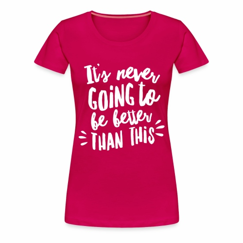 Its Never Going To Get Better Than This! Lads - Women's Premium T-Shirt
