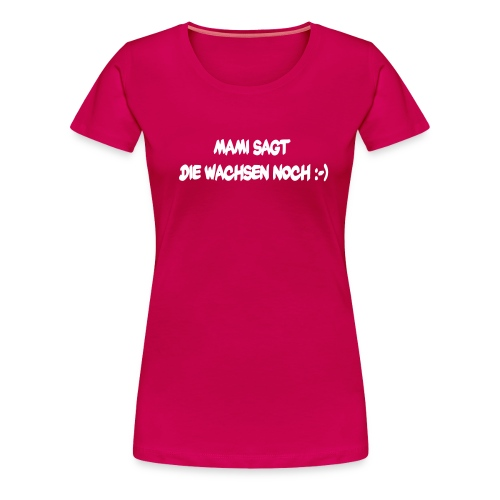 Mami sagt die wachsen noch - Frauen Premium T-Shirt