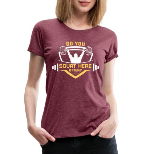 Do you squat here often? - Premium T-skjorte for kvinner