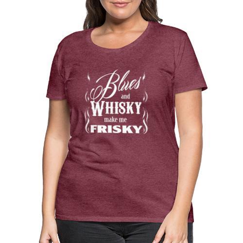 Blues and whisky make me frisky - Women's Premium T-Shirt