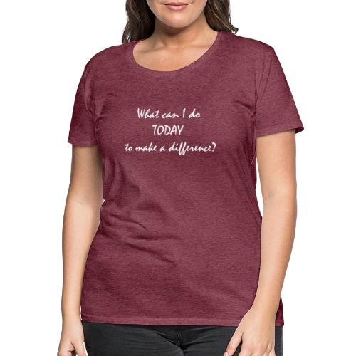 What can I do TODAY to make a difference - Camiseta premium mujer