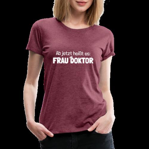 Ab jetzt Frau Doktor Geschenk zur Promotion - Frauen Premium T-Shirt