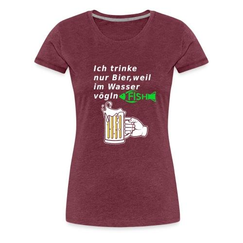 Ich trinke nur Bier, weil im Wasser vögln Fisch - Frauen Premium T-Shirt
