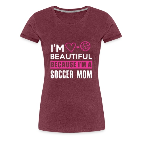 I AM BEAUTIFUL BECAUSE I AM A SOCCER MOM TEE - Frauen Premium T-Shirt
