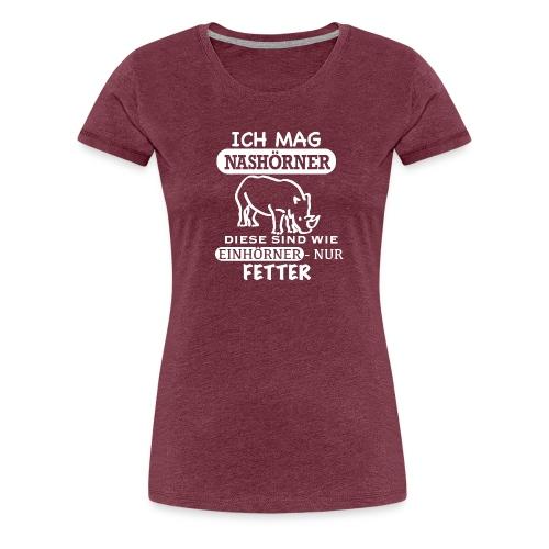 Ich mag Nashörner, sind wie Einhörner, nur fette - Frauen Premium T-Shirt