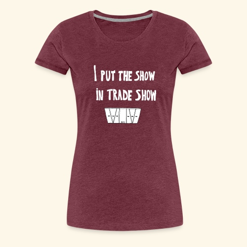 I put the show in trade show - T-shirt Premium Femme