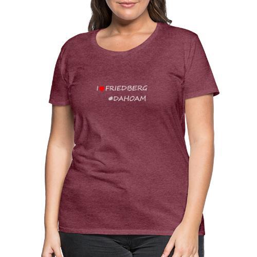 I ❤️ FRIEDBERG #DAHOAM - Frauen Premium T-Shirt