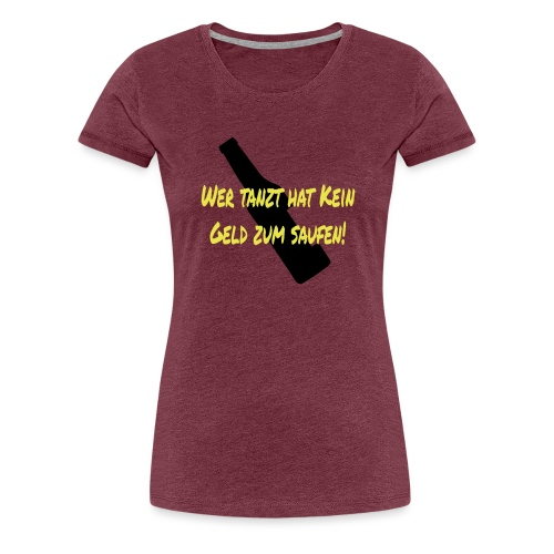 Wer tanzt hat kein Geld zum Saufen - Frauen Premium T-Shirt