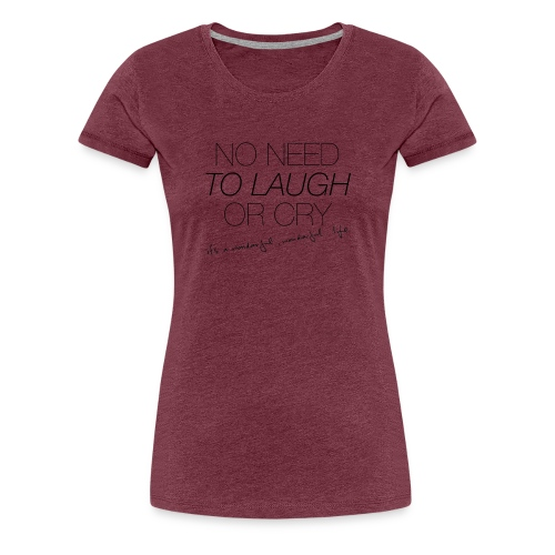 No Need to laugh or cry - Women's Premium T-Shirt