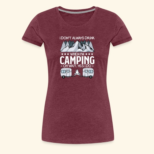 I Don t Always Drink When I m Camping Lover Funny - Frauen Premium T-Shirt