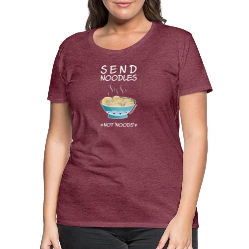 Amy's 'Send Noodles NOT noods' design (white txt) - Women's Premium T-Shirt
