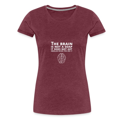 The brain is not a soap. It does not get smaller - Frauen Premium T-Shirt