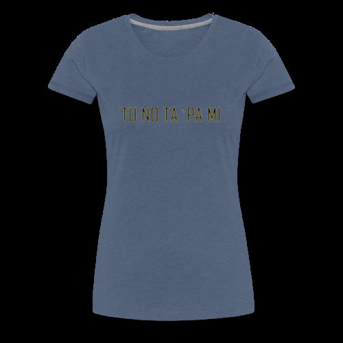 TU NO TA PA MI - Frauen Premium T-Shirt