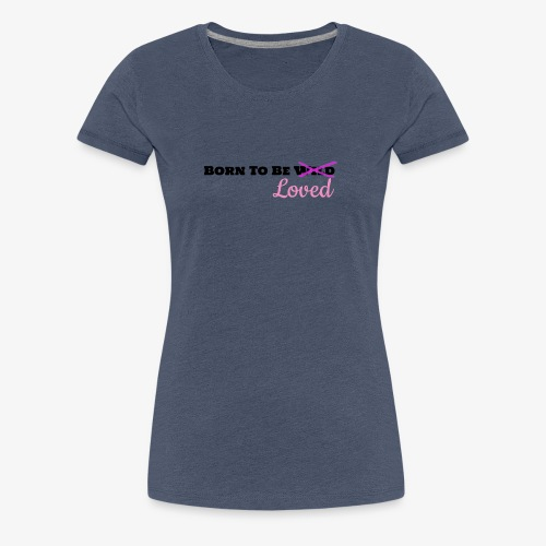 Born To Be Loved - Women's Premium T-Shirt