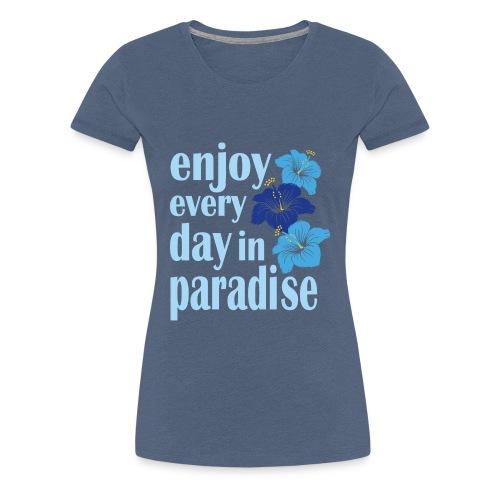 enjoy every day in paradise - Frauen Premium T-Shirt