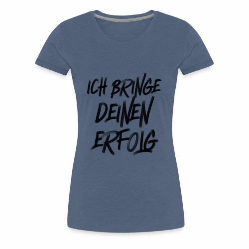 Ich bringe DEINEN Erfolg - Frauen Premium T-Shirt