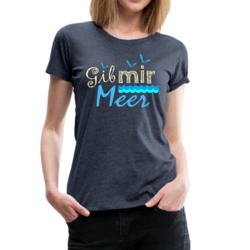 Gib mir Meer - wenn die Sehnsucht nach Meer ruft - Frauen Premium T-Shirt