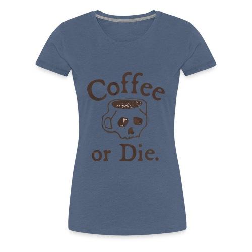 Coffee or Die - Women's Premium T-Shirt
