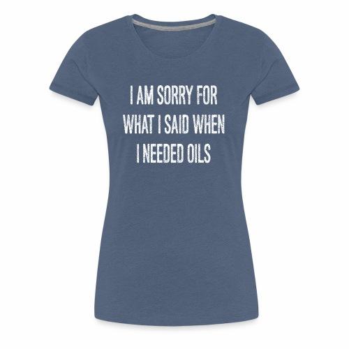 I needed Oils WIT - Vrouwen Premium T-shirt