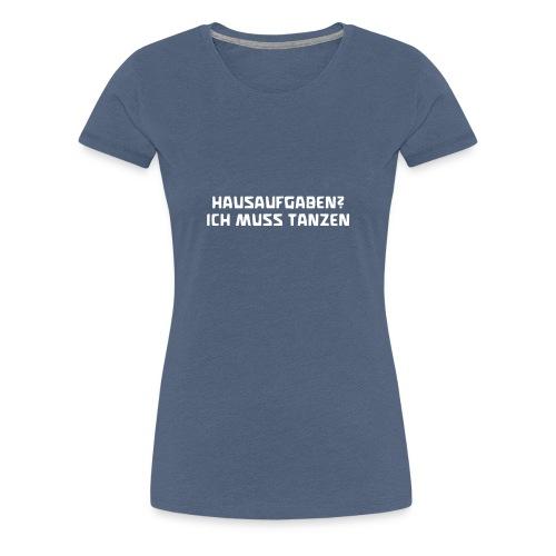 Hausaufgaben? Ich muss tanzen! Geschenk - Frauen Premium T-Shirt