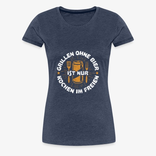 Grillen ohne Bier ist nur Kochen im Freien - Frauen Premium T-Shirt