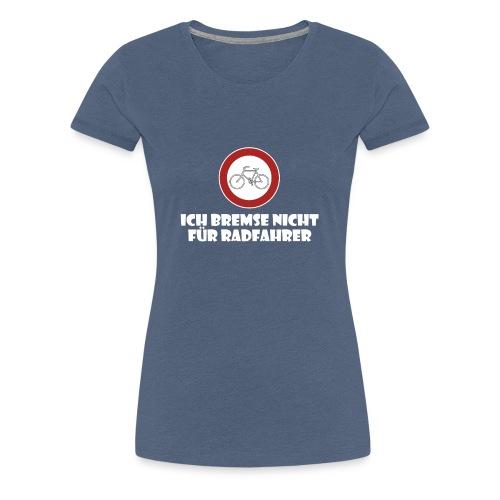 Ich Bremse nicht für Radfahrer - Frauen Premium T-Shirt
