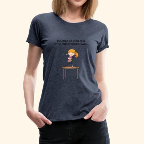 Solange du deine Füße unter meinen Tisch stellst.. - Frauen Premium T-Shirt