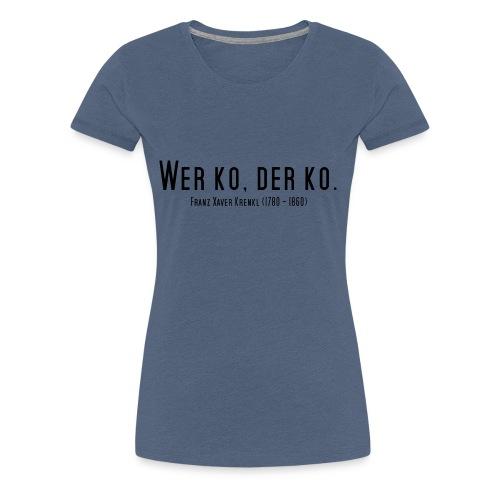 Wer ko, der ko. - Frauen Premium T-Shirt
