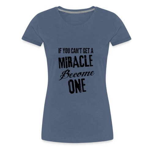 If you can't get a miracle become one N - Maglietta Premium da donna