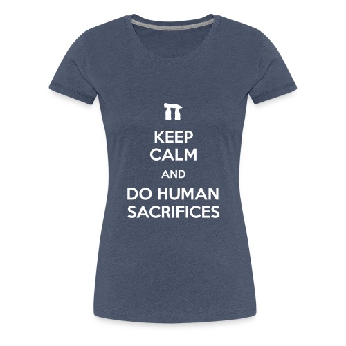 Keep calm and do human sacrifices - Maglietta Premium da donna