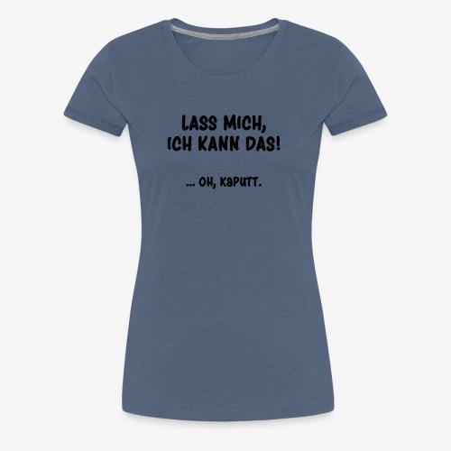 Lass mich, ich kann das! ...oh kaputt | Tollpatsch - Frauen Premium T-Shirt