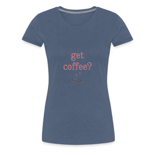 Get Coffee? Print Geschenk Funny Freizeit - Frauen Premium T-Shirt